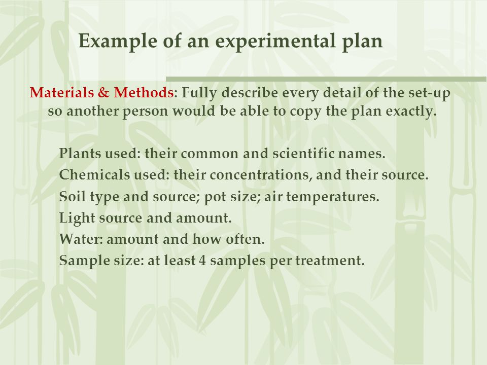 Example of an experimental plan Materials & Methods: Fully describe every detail of the set-up so another person would be able to copy the plan exactl