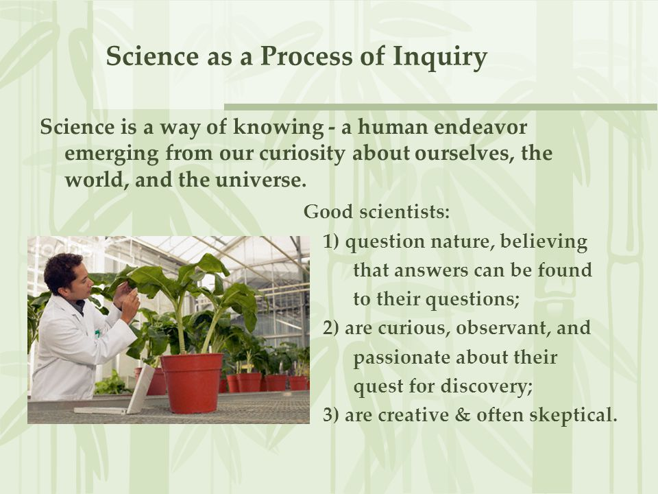 Science as a Process of Inquiry Scientific method: process outlining steps to answer a question.