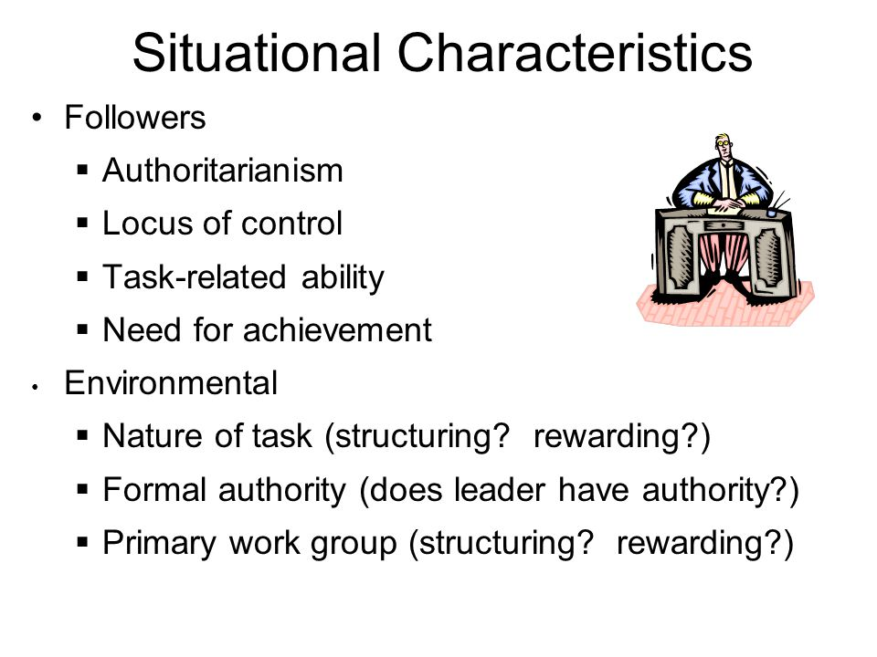 Situational Characteristics Followers  Authoritarianism  Locus of control  Task-related ability  Need for achievement Environmental  Nature of task (structuring.