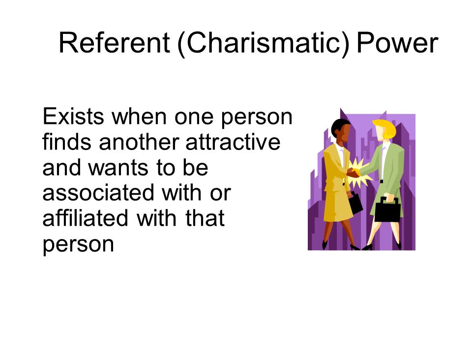 Referent (Charismatic) Power Exists when one person finds another attractive and wants to be associated with or affiliated with that person