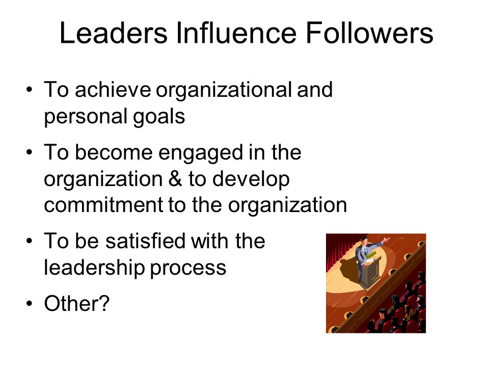Leaders Influence Followers To achieve organizational and personal goals To become engaged in the organization & to develop commitment to the organization To be satisfied with the leadership process Other?