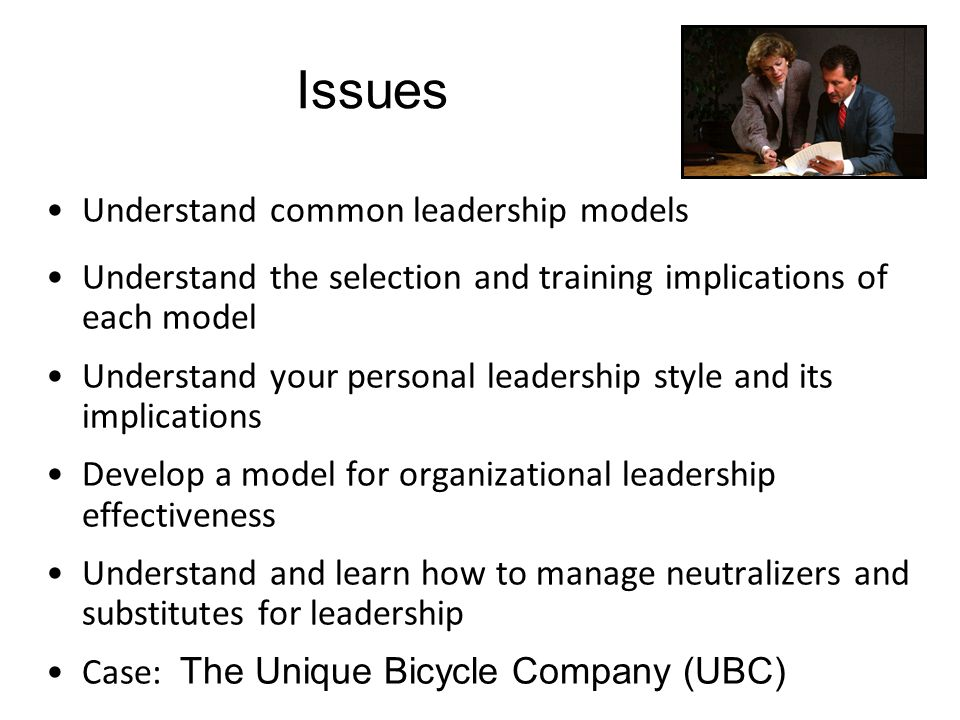 Issues Understand common leadership models Understand the selection and training implications of each model Understand your personal leadership style and its implications Develop a model for organizational leadership effectiveness Understand and learn how to manage neutralizers and substitutes for leadership Case: The Unique Bicycle Company (UBC)