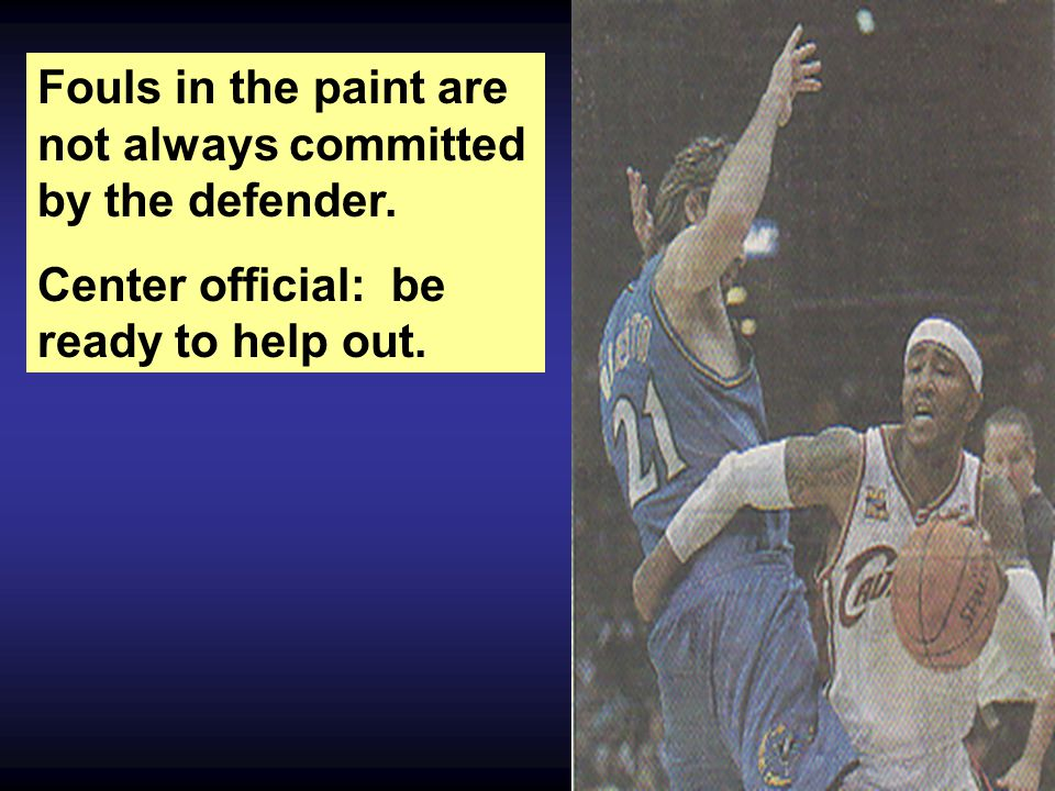 Fouls in the paint are not always committed by the defender. Center official: be ready to help out.