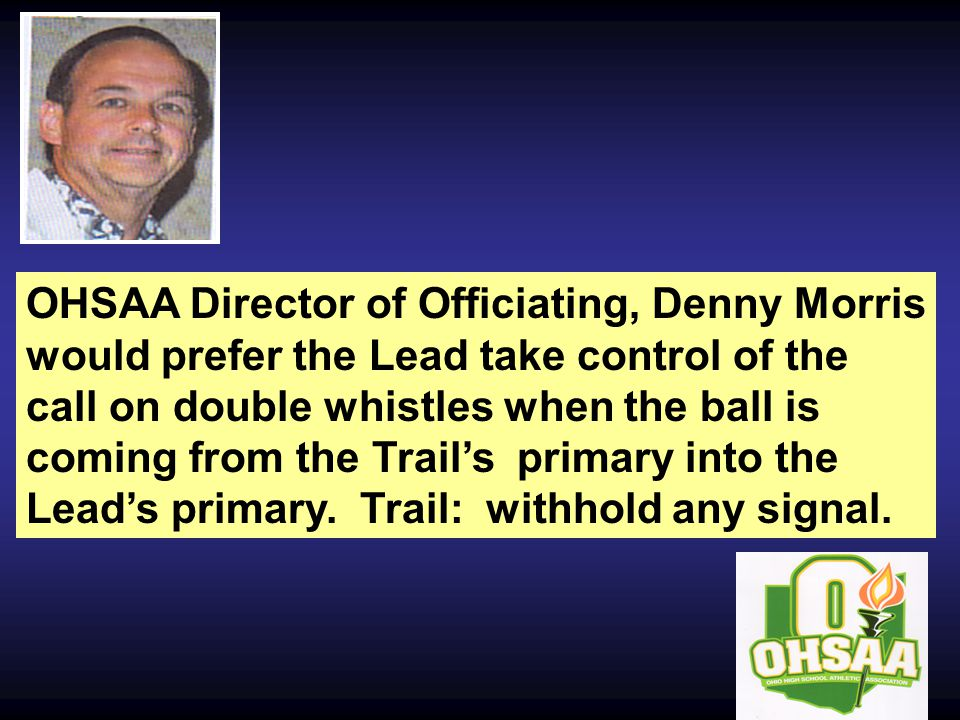 OHSAA Director of Officiating, Denny Morris would prefer the Lead take control of the call on double whistles when the ball is coming from the Trail's primary into the Lead's primary.