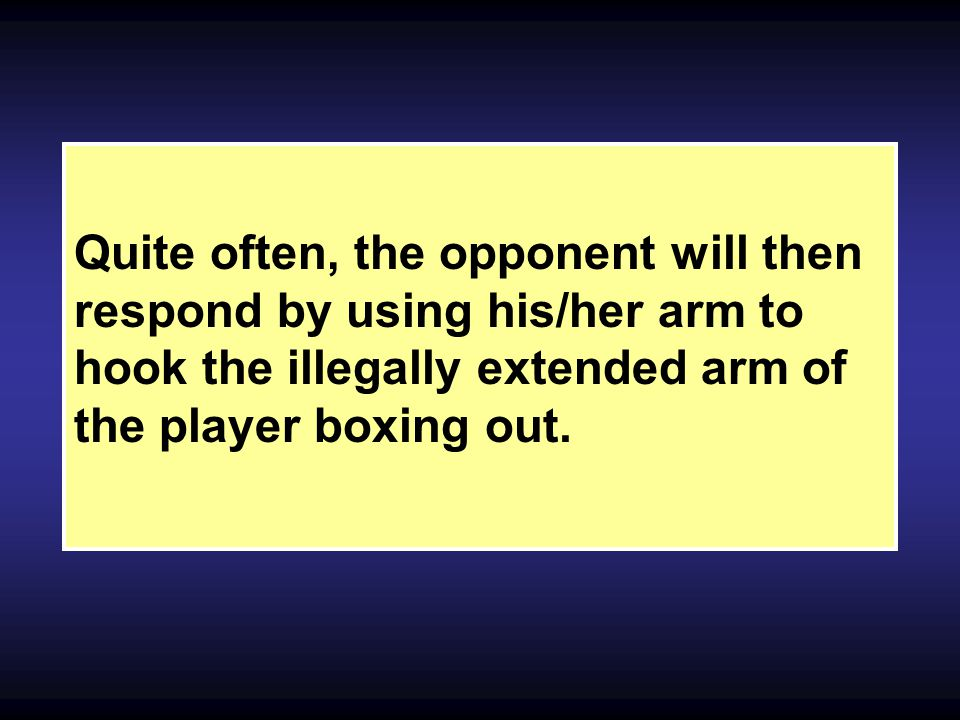 Quite often, the opponent will then respond by using his/her arm to hook the illegally extended arm of the player boxing out.