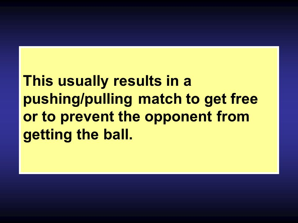 This usually results in a pushing/pulling match to get free or to prevent the opponent from getting the ball.