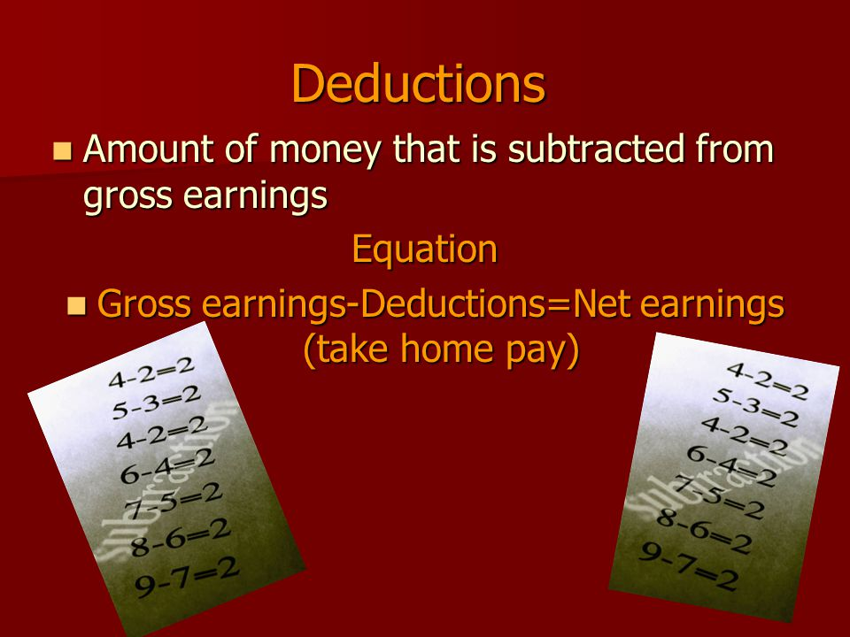 Deductions Amount of money that is subtracted from gross earnings Amount of money that is subtracted from gross earningsEquation Gross earnings-Deductions=Net earnings (take home pay) Gross earnings-Deductions=Net earnings (take home pay)