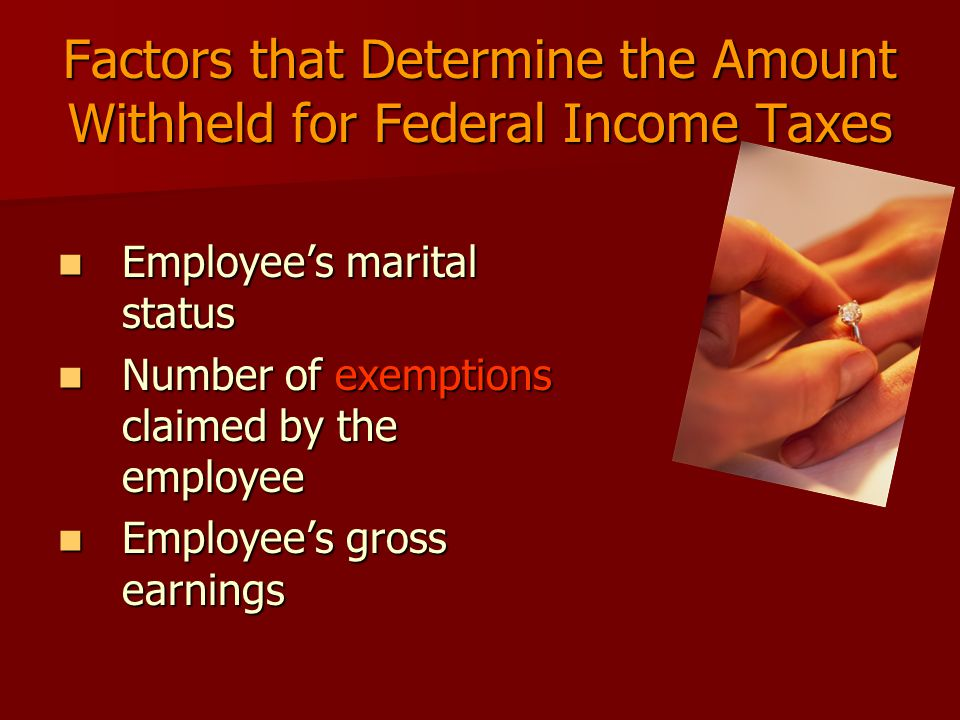 Factors that Determine the Amount Withheld for Federal Income Taxes Employee's marital status Employee's marital status Number of exemptions claimed by the employee Number of exemptions claimed by the employee Employee's gross earnings Employee's gross earnings