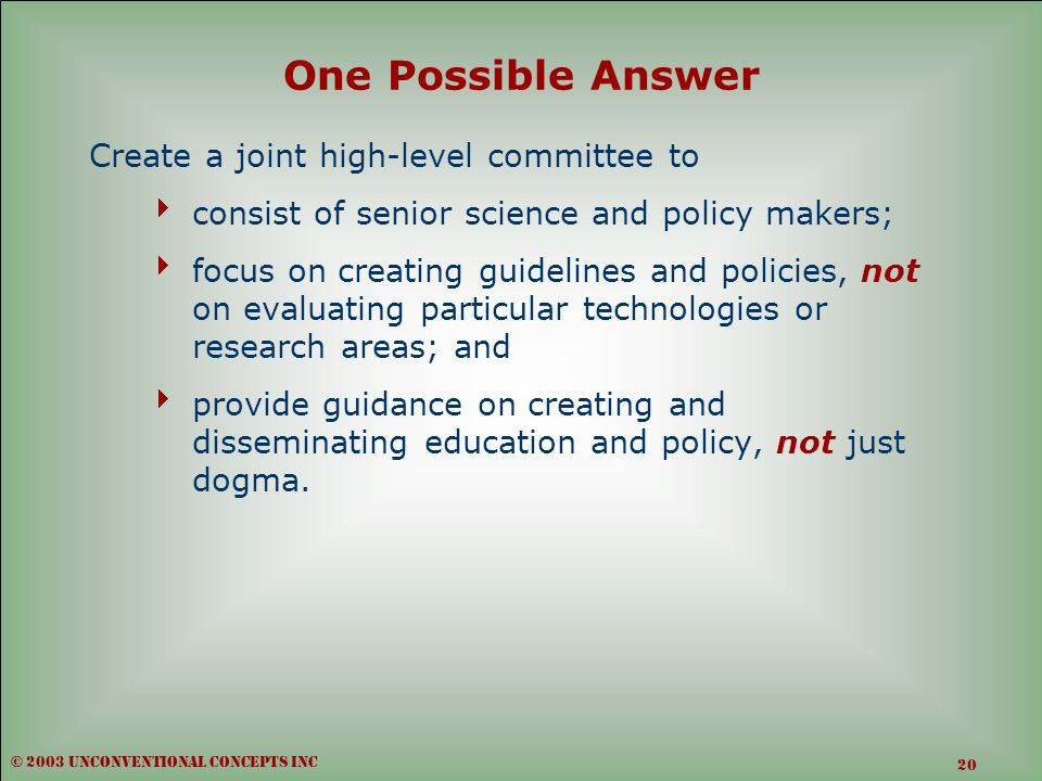 One Possible Answer Create a joint high-level committee to  consist of senior science and policy makers;  focus on creating guidelines and policies, not on evaluating particular technologies or research areas; and  provide guidance on creating and disseminating education and policy, not just dogma.