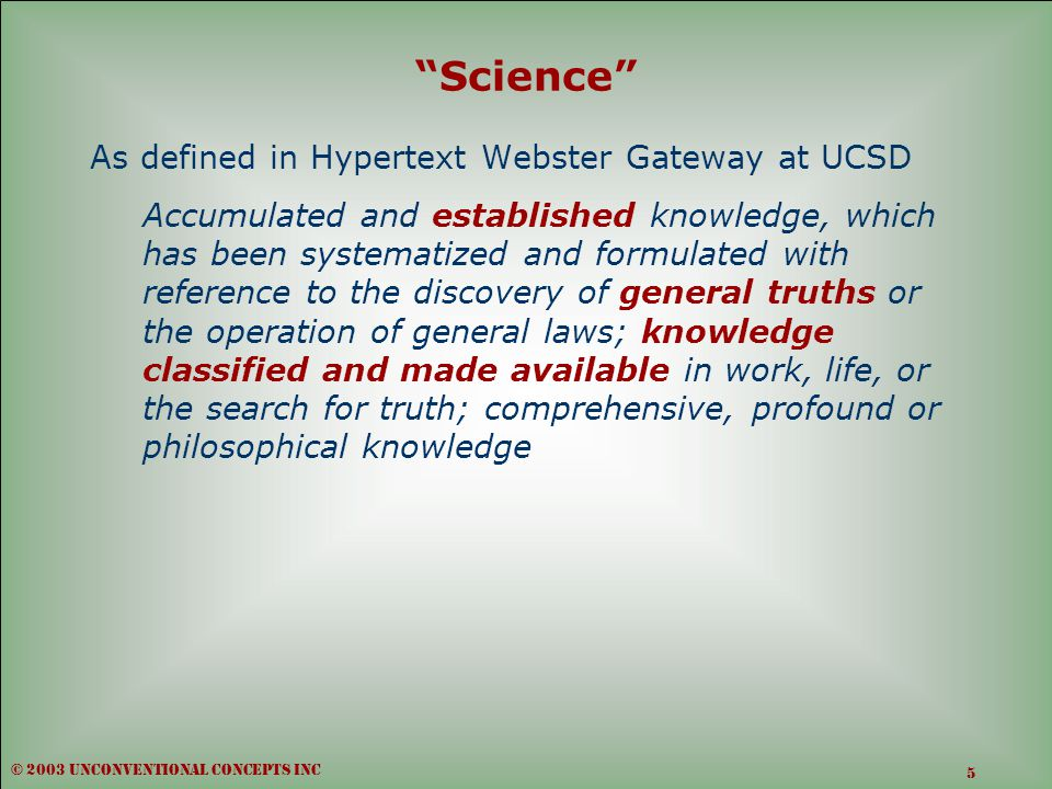 Science As defined in Hypertext Webster Gateway at UCSD Accumulated and established knowledge, which has been systematized and formulated with reference to the discovery of general truths or the operation of general laws; knowledge classified and made available in work, life, or the search for truth; comprehensive, profound or philosophical knowledge © 2003 unconventional concepts inc 5