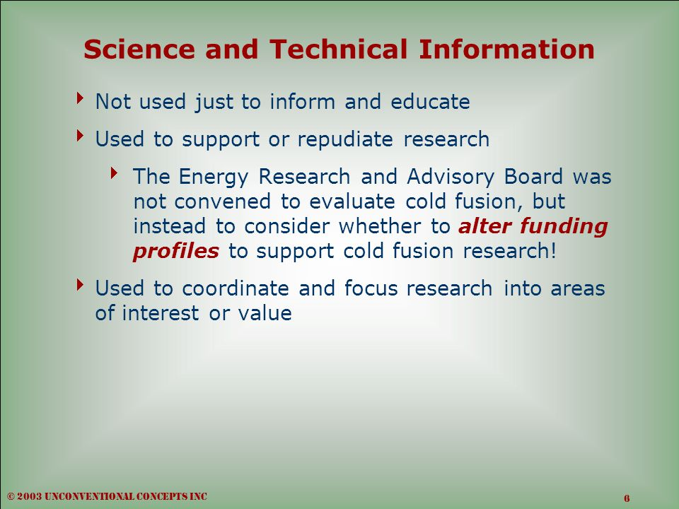 Science and Technical Information  Not used just to inform and educate  Used to support or repudiate research  The Energy Research and Advisory Board was not convened to evaluate cold fusion, but instead to consider whether to alter funding profiles to support cold fusion research.