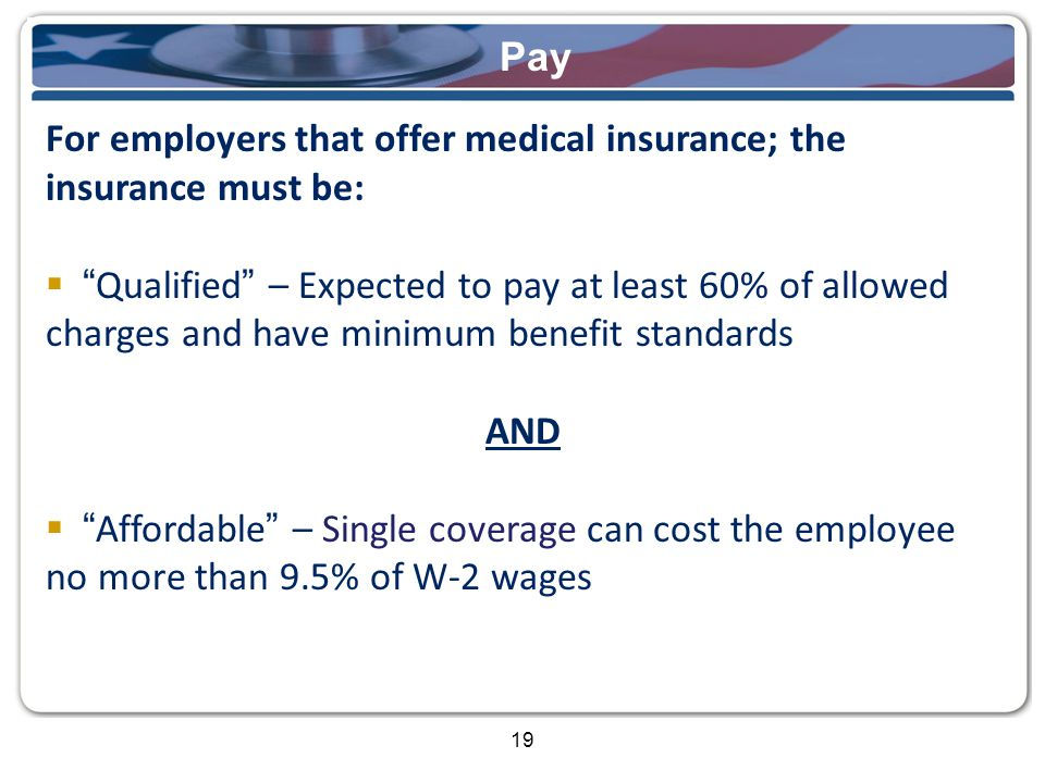 19 Pay For employers that offer medical insurance; the insurance must be:  Qualified – Expected to pay at least 60% of allowed charges and have minimum benefit standards AND  Affordable – Single coverage can cost the employee no more than 9.5% of W-2 wages