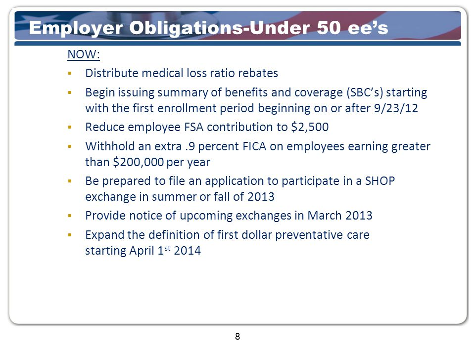 8 Employer Obligations-Under 50 ee's NOW:  Distribute medical loss ratio rebates  Begin issuing summary of benefits and coverage (SBC's) starting with the first enrollment period beginning on or after 9/23/12  Reduce employee FSA contribution to $2,500  Withhold an extra.9 percent FICA on employees earning greater than $200,000 per year  Be prepared to file an application to participate in a SHOP exchange in summer or fall of 2013  Provide notice of upcoming exchanges in March 2013  Expand the definition of first dollar preventative care starting April 1 st 2014
