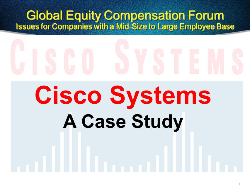 1 Cisco Systems A Case Study Global Equity Compensation Forum Issues for Companies with a Mid-Size to Large Employee Base