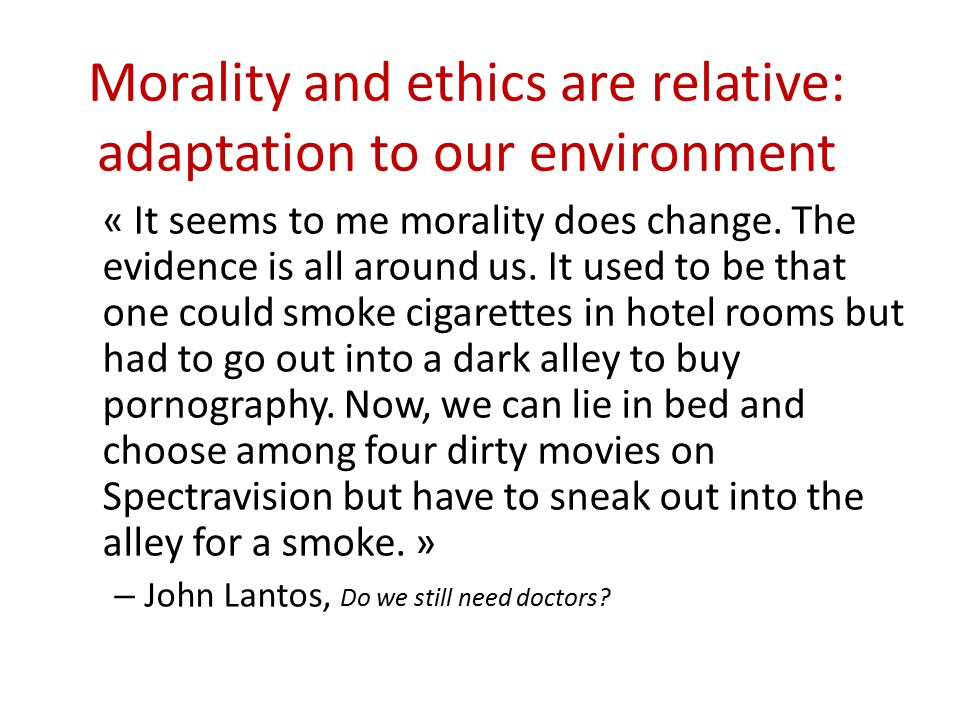 Morality and ethics are relative: adaptation to our environment « It seems to me morality does change. The evidence is all around us. It used to be th