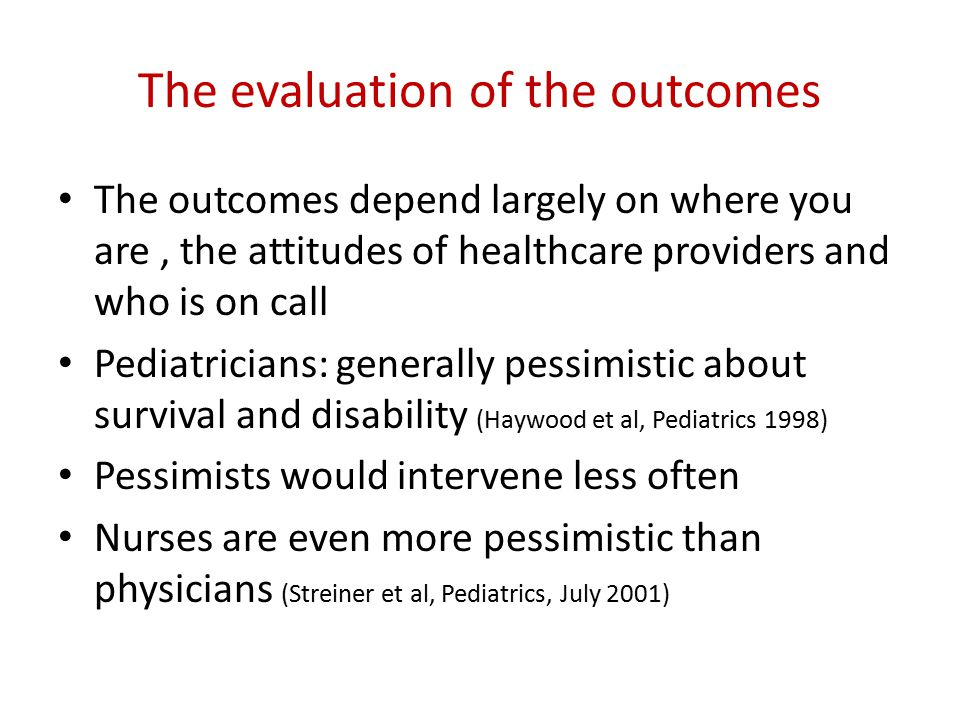 The evaluation of the outcomes The outcomes depend largely on where you are, the attitudes of healthcare providers and who is on call Pediatricians: g