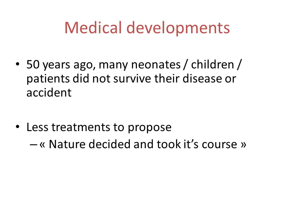 Medical developments 50 years ago, many neonates / children / patients did not survive their disease or accident Less treatments to propose – « Nature