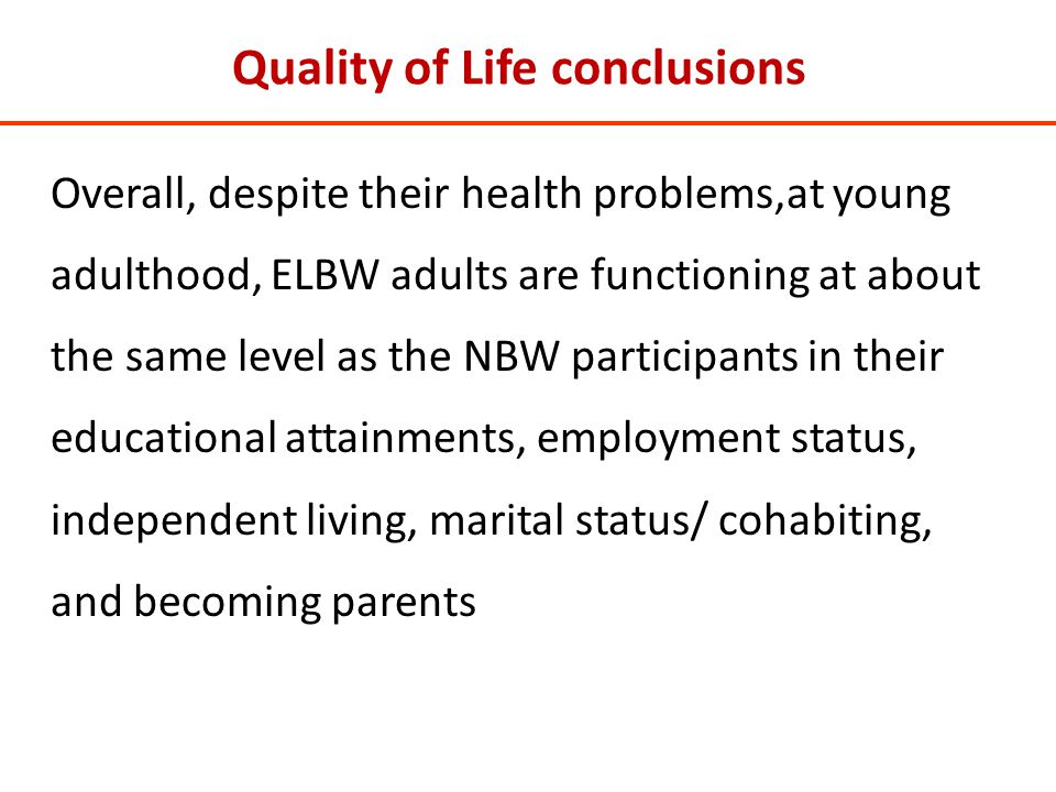 Quality of Life conclusions Overall, despite their health problems,at young adulthood, ELBW adults are functioning at about the same level as the NBW