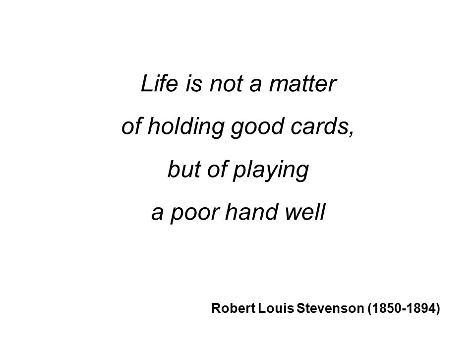 Life is not a matter of holding good cards, but of playing a poor hand well Robert Louis Stevenson (1850-1894)