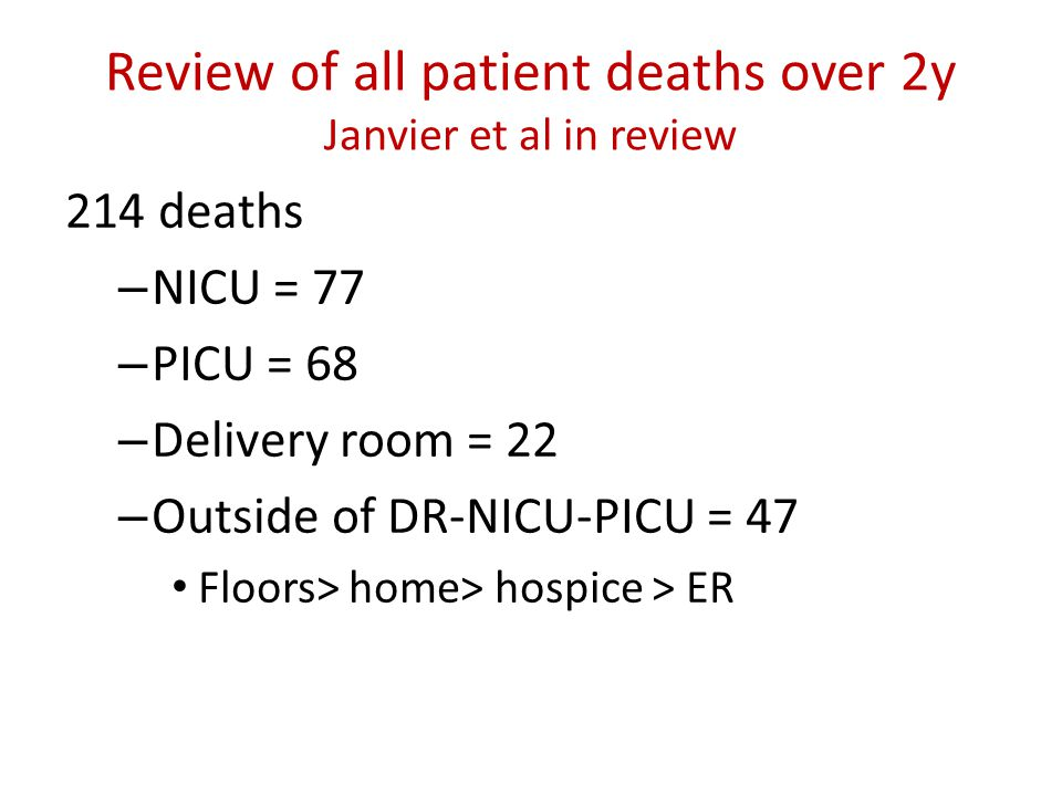 Review of all patient deaths over 2y Janvier et al in review 214 deaths – NICU = 77 – PICU = 68 – Delivery room = 22 – Outside of DR-NICU-PICU = 47 Fl