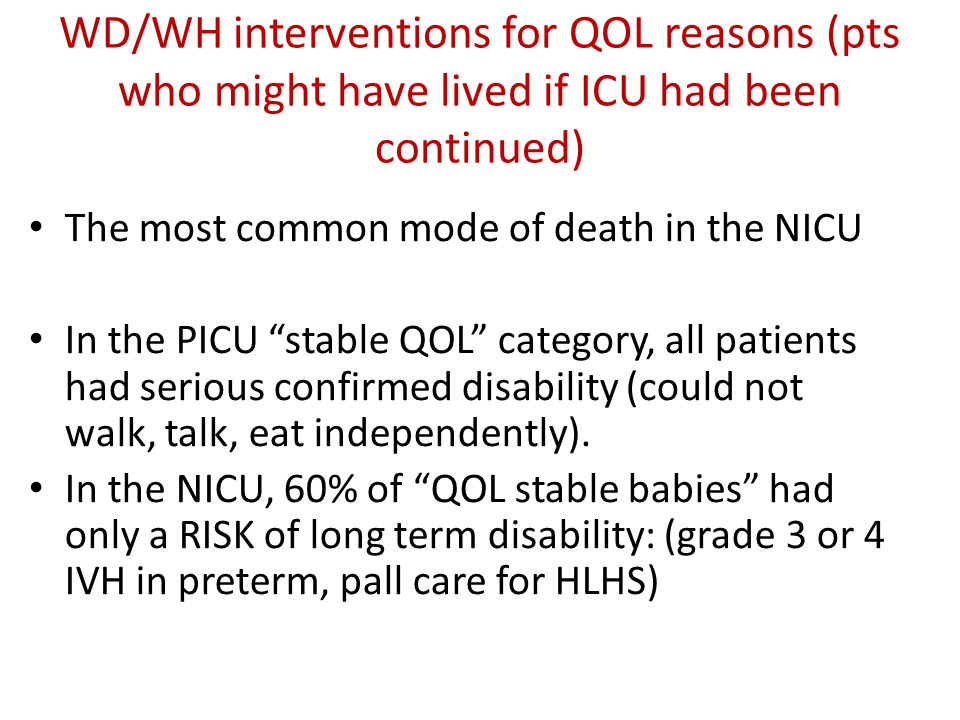 "WD/WH interventions for QOL reasons (pts who might have lived if ICU had been continued) The most common mode of death in the NICU In the PICU ""stable"