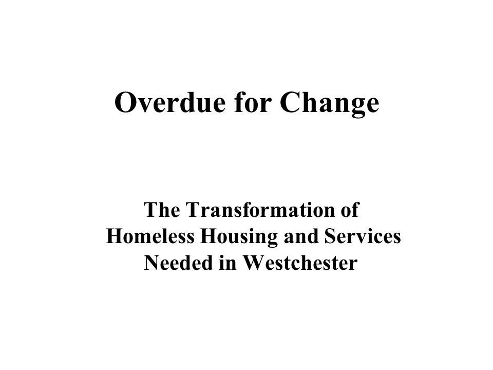 Overdue for Change The Transformation of Homeless Housing and Services Needed in Westchester
