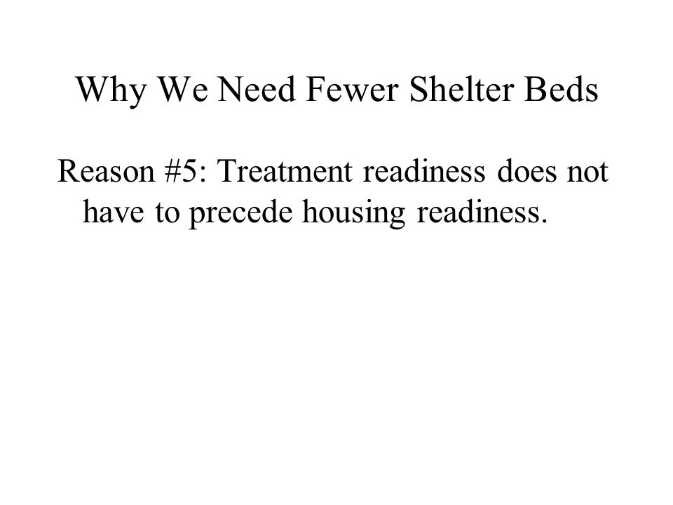 Why We Need Fewer Shelter Beds Reason #5: Treatment readiness does not have to precede housing readiness.