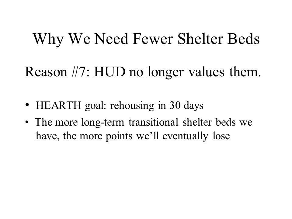 Why We Need Fewer Shelter Beds HEARTH goal: rehousing in 30 days The more long-term transitional shelter beds we have, the more points we'll eventuall
