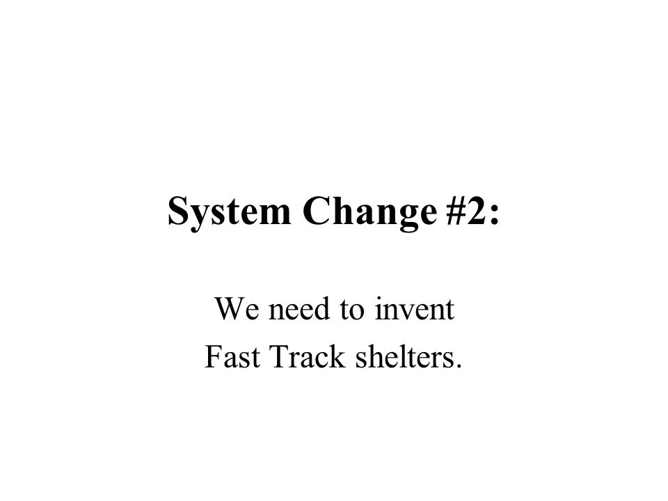 System Change #2: We need to invent Fast Track shelters.