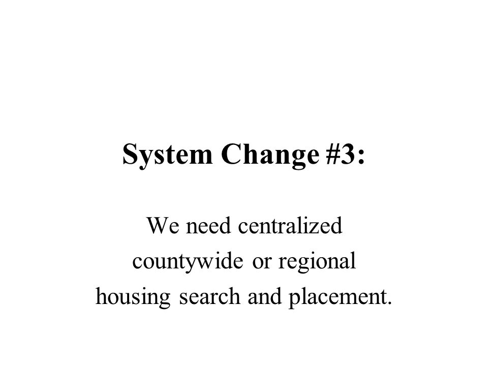 System Change #3: We need centralized countywide or regional housing search and placement.