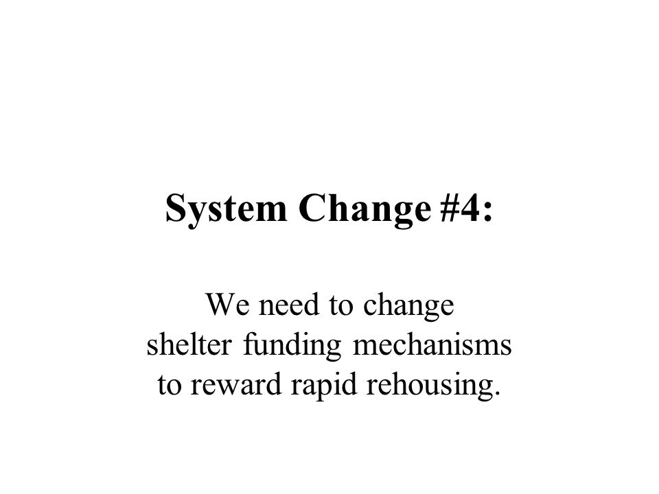 System Change #4: We need to change shelter funding mechanisms to reward rapid rehousing.