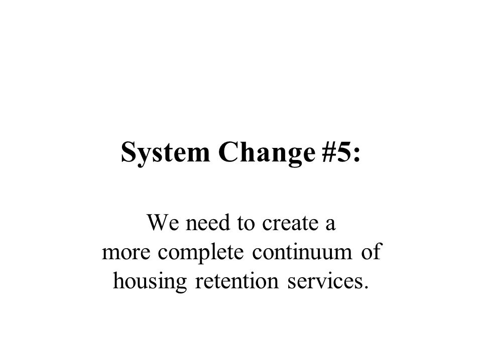 System Change #5: We need to create a more complete continuum of housing retention services.