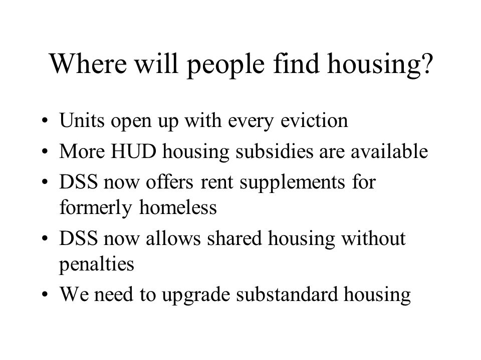 Where will people find housing? Units open up with every eviction More HUD housing subsidies are available DSS now offers rent supplements for formerl