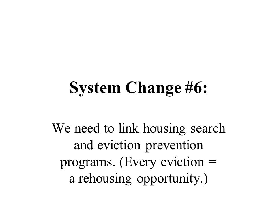 System Change #6: We need to link housing search and eviction prevention programs. (Every eviction = a rehousing opportunity.)