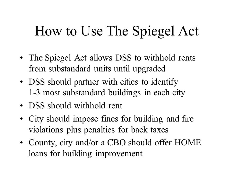 How to Use The Spiegel Act The Spiegel Act allows DSS to withhold rents from substandard units until upgraded DSS should partner with cities to identi
