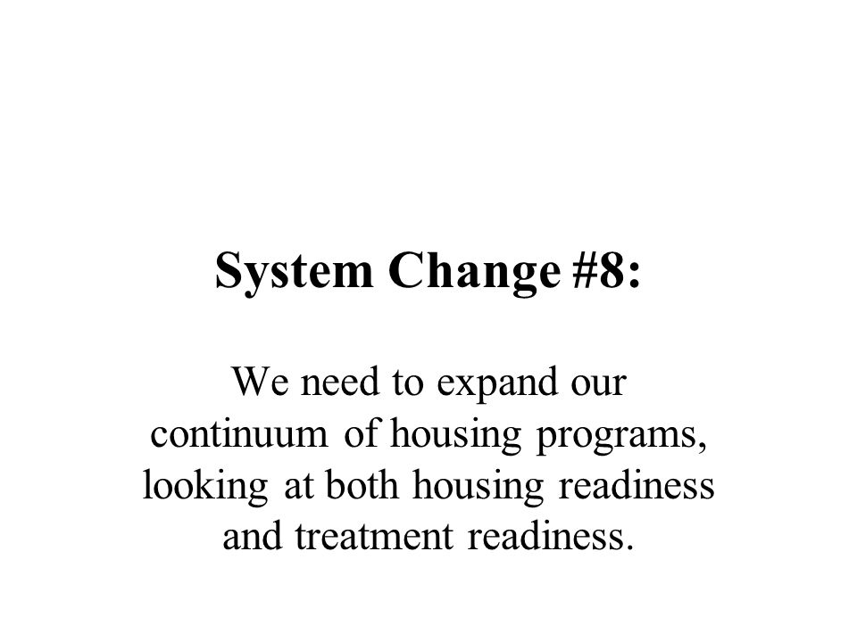 System Change #8: We need to expand our continuum of housing programs, looking at both housing readiness and treatment readiness.