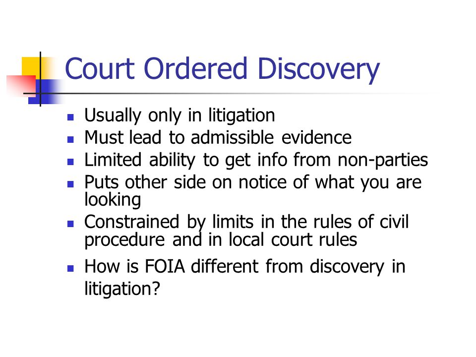 Court Ordered Discovery Usually only in litigation Must lead to admissible evidence Limited ability to get info from non-parties Puts other side on notice of what you are looking Constrained by limits in the rules of civil procedure and in local court rules How is FOIA different from discovery in litigation?