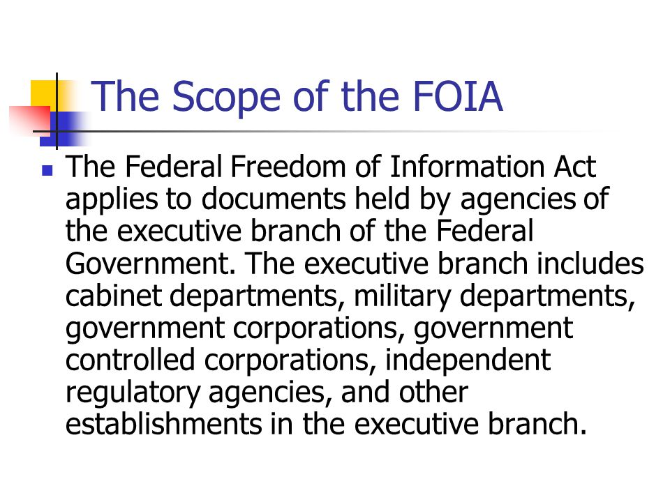 The Scope of the FOIA The Federal Freedom of Information Act applies to documents held by agencies of the executive branch of the Federal Government.