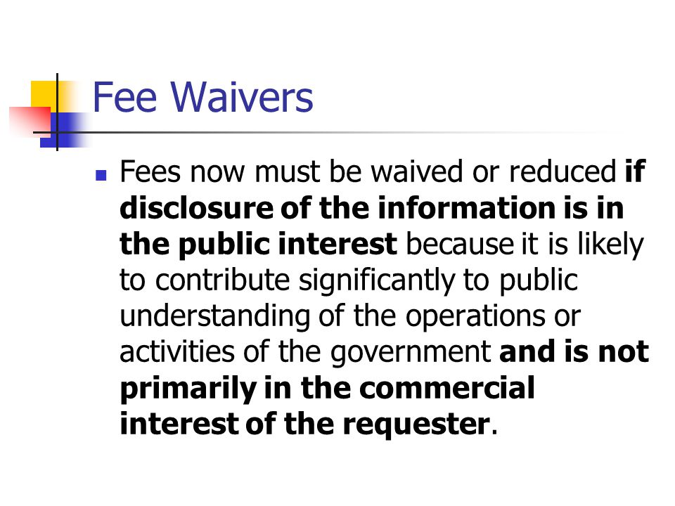 Fee Waivers Fees now must be waived or reduced if disclosure of the information is in the public interest because it is likely to contribute significantly to public understanding of the operations or activities of the government and is not primarily in the commercial interest of the requester.