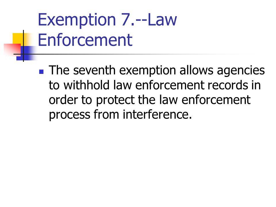 Exemption 7.--Law Enforcement The seventh exemption allows agencies to withhold law enforcement records in order to protect the law enforcement process from interference.