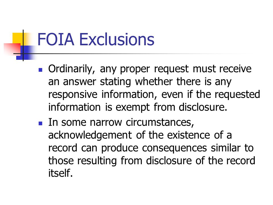FOIA Exclusions Ordinarily, any proper request must receive an answer stating whether there is any responsive information, even if the requested information is exempt from disclosure.