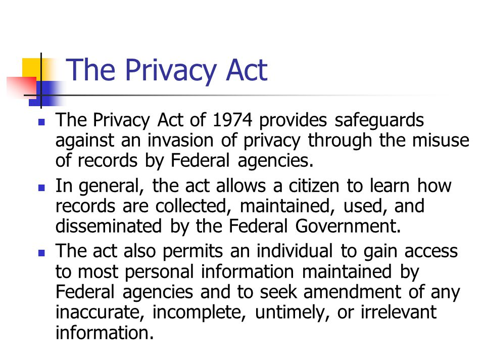 The Privacy Act The Privacy Act of 1974 provides safeguards against an invasion of privacy through the misuse of records by Federal agencies.