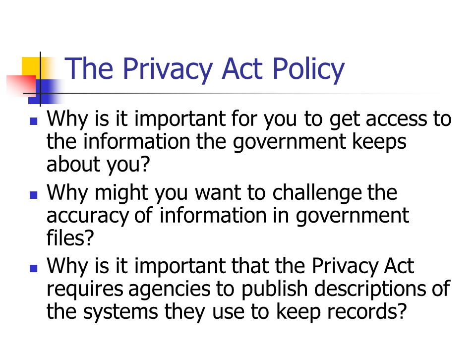 The Privacy Act Policy Why is it important for you to get access to the information the government keeps about you.