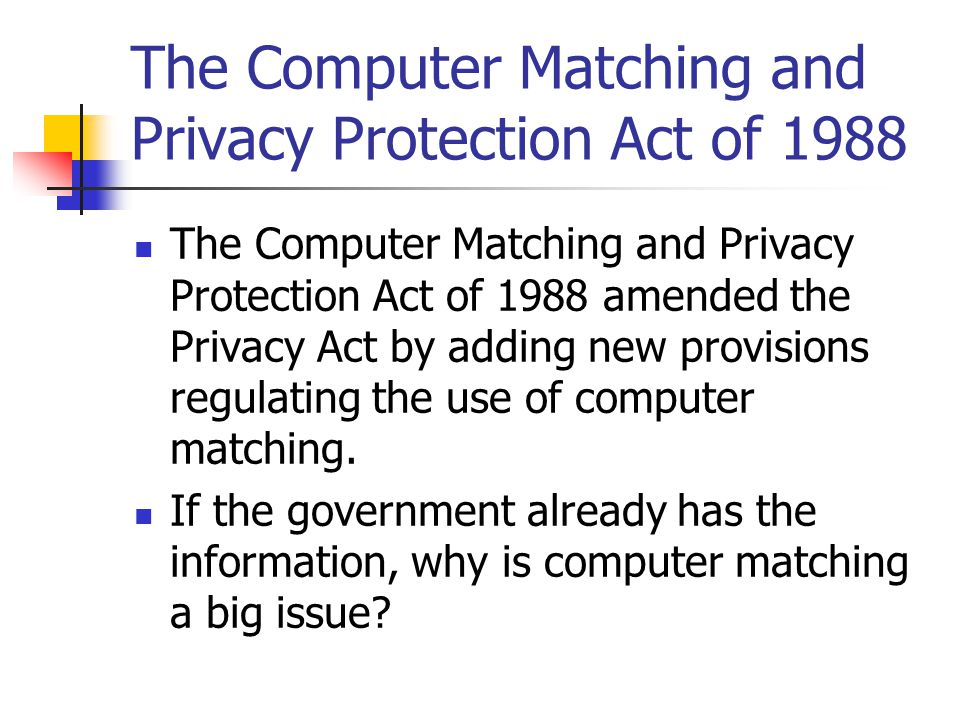 The Computer Matching and Privacy Protection Act of 1988 The Computer Matching and Privacy Protection Act of 1988 amended the Privacy Act by adding new provisions regulating the use of computer matching.