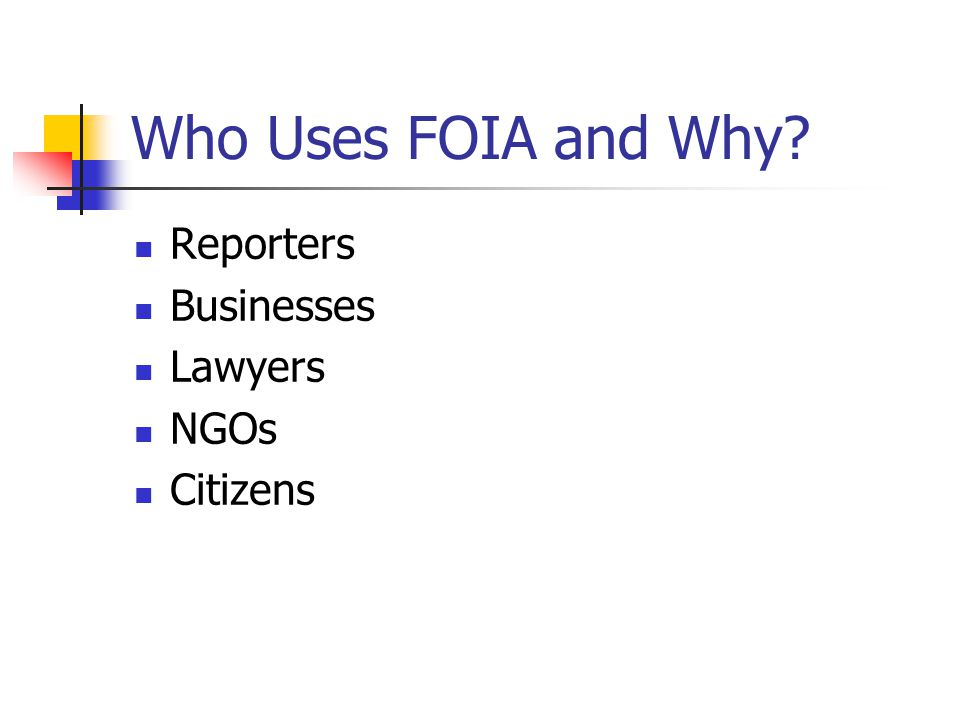 Who Uses FOIA and Why? Reporters Businesses Lawyers NGOs Citizens