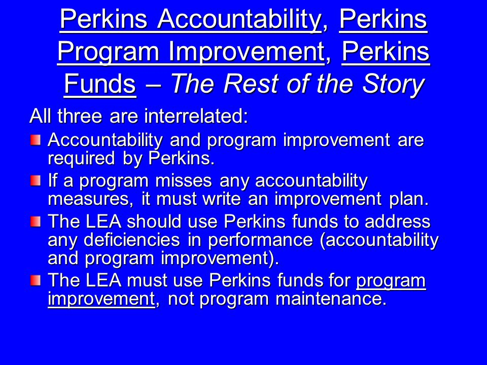 Perkins Accountability, Perkins Program Improvement, Perkins Funds – The Rest of the Story All three are interrelated: Accountability and program improvement are required by Perkins.