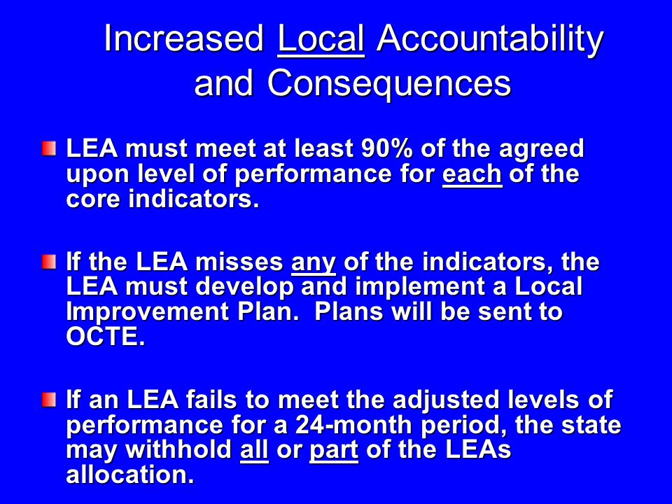 Increased Local Accountability and Consequences LEA must meet at least 90% of the agreed upon level of performance for each of the core indicators.