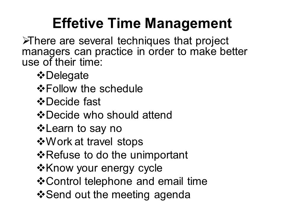 Effetive Time Management  There are several techniques that project managers can practice in order to make better use of their time:  Delegate  Fol