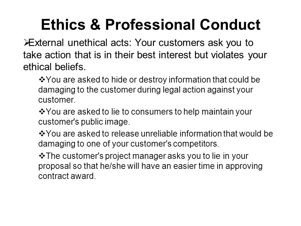 Ethics & Professional Conduct  External unethical acts: Your customers ask you to take action that is in their best interest but violates your ethica