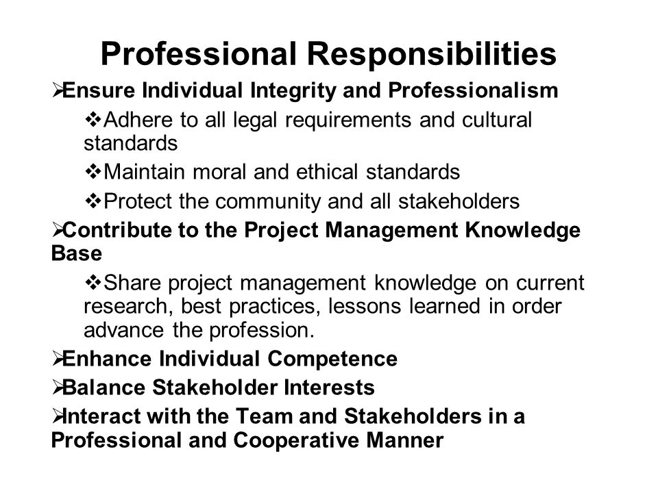 Professional Responsibilities  Ensure Individual Integrity and Professionalism  Adhere to all legal requirements and cultural standards  Maintain moral and ethical standards  Protect the community and all stakeholders  Contribute to the Project Management Knowledge Base  Share project management knowledge on current research, best practices, lessons learned in order advance the profession.